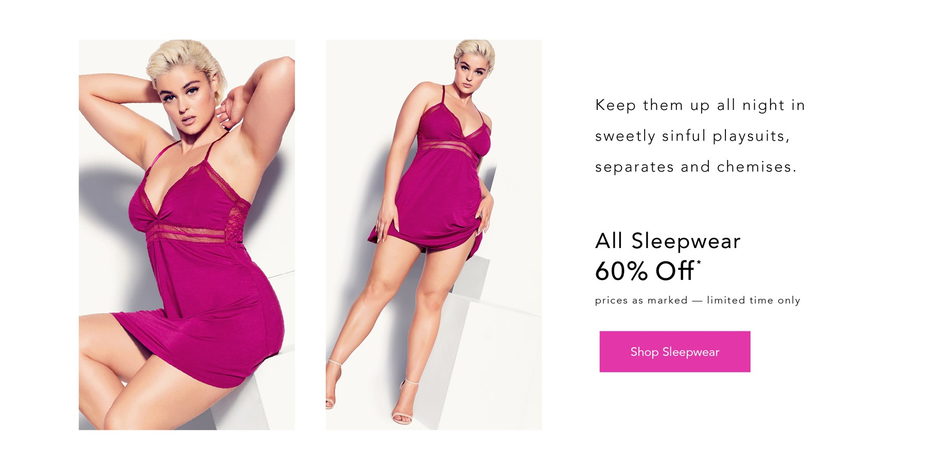 Keep them up all night in sweetly sinful playsuits, separates and chemises - ALL SLEEPWEAR 60% OFF* - *Prices As Marked, Limited Time Only - SHOP SLEEPWEAR