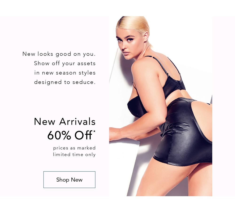 New looks good on you. Show off your assets in new season styles designed to seduce - NEW ARRIVALS 60% OFF* - *Prices As Marked, Limited Time Only - SHOP NEW